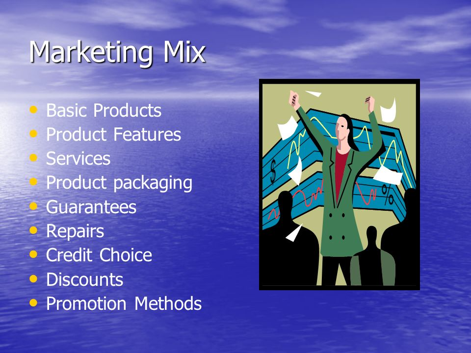Marketing Mix Basic Products Product Features Services Product packaging Guarantees Repairs Credit Choice Discounts Promotion Methods