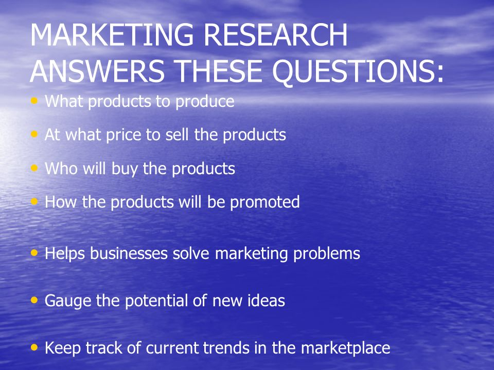 MARKETING RESEARCH ANSWERS THESE QUESTIONS: What products to produce At what price to sell the products Who will buy the products How the products wil