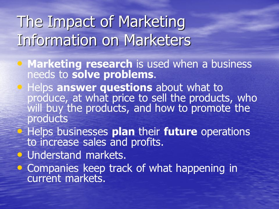 The Impact of Marketing Information on Marketers Marketing research is used when a business needs to solve problems. Helps answer questions about what
