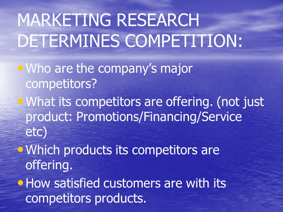 MARKETING RESEARCH DETERMINES COMPETITION: Who are the companys major competitors? What its competitors are offering. (not just product: Promotions/Fi