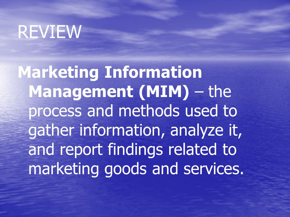 REVIEW Marketing Information Management (MIM) – the process and methods used to gather information, analyze it, and report findings related to marketi