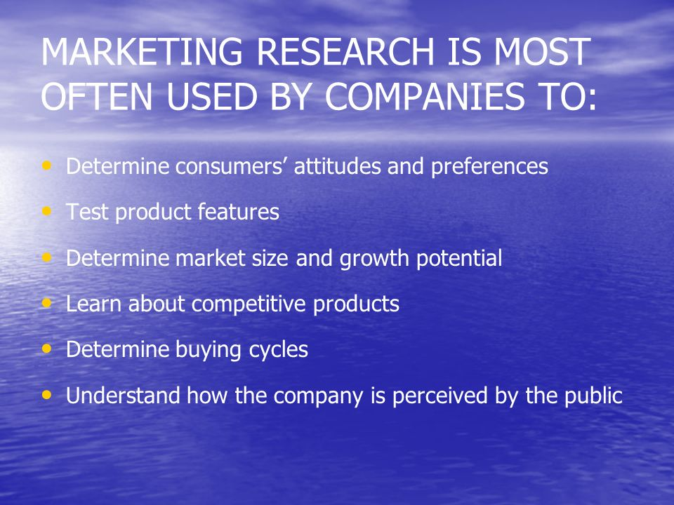 MARKETING RESEARCH IS MOST OFTEN USED BY COMPANIES TO: Determine consumers attitudes and preferences Test product features Determine market size and g