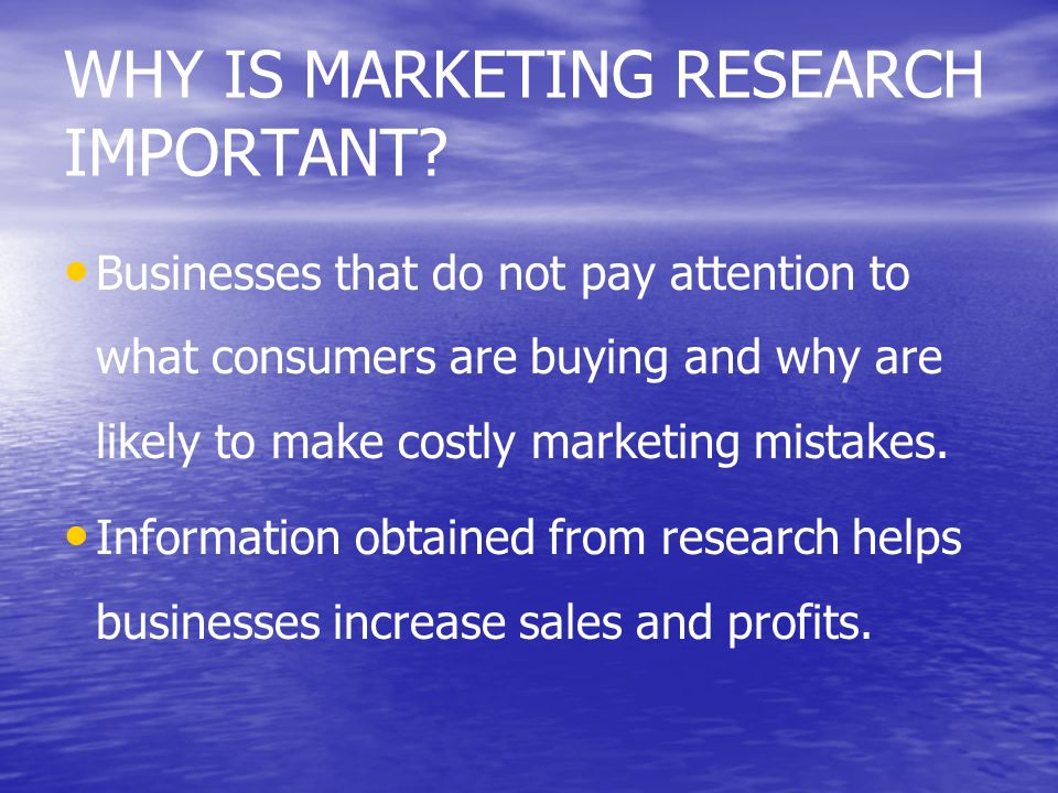 WHY IS MARKETING RESEARCH IMPORTANT? Businesses that do not pay attention to what consumers are buying and why are likely to make costly marketing mis