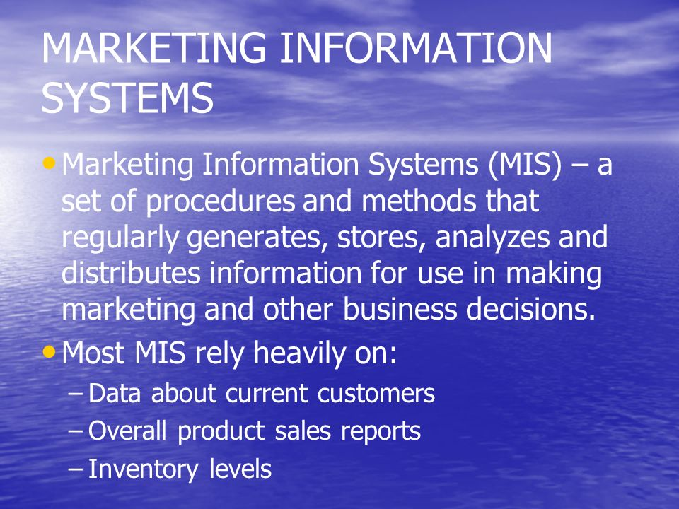 MARKETING INFORMATION SYSTEMS Marketing Information Systems (MIS) – a set of procedures and methods that regularly generates, stores, analyzes and dis