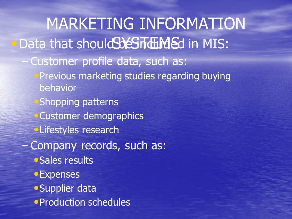 MARKETING INFORMATION SYSTEMS Data that should be included in MIS: – –Customer profile data, such as: Previous marketing studies regarding buying beha