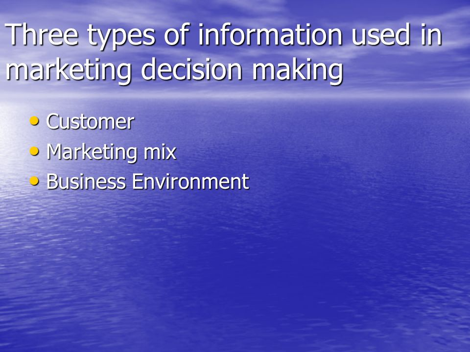 Three types of information used in marketing decision making Customer Customer Marketing mix Marketing mix Business Environment Business Environment