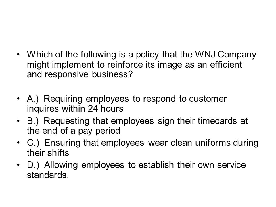 Which of the following is a policy that the WNJ Company might implement to reinforce its image as an efficient and responsive business? A.) Requiring