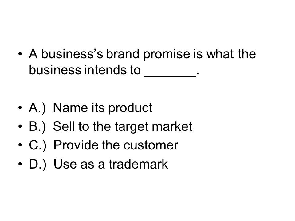 A businesss brand promise is what the business intends to _______. A.) Name its product B.) Sell to the target market C.) Provide the customer D.) Use