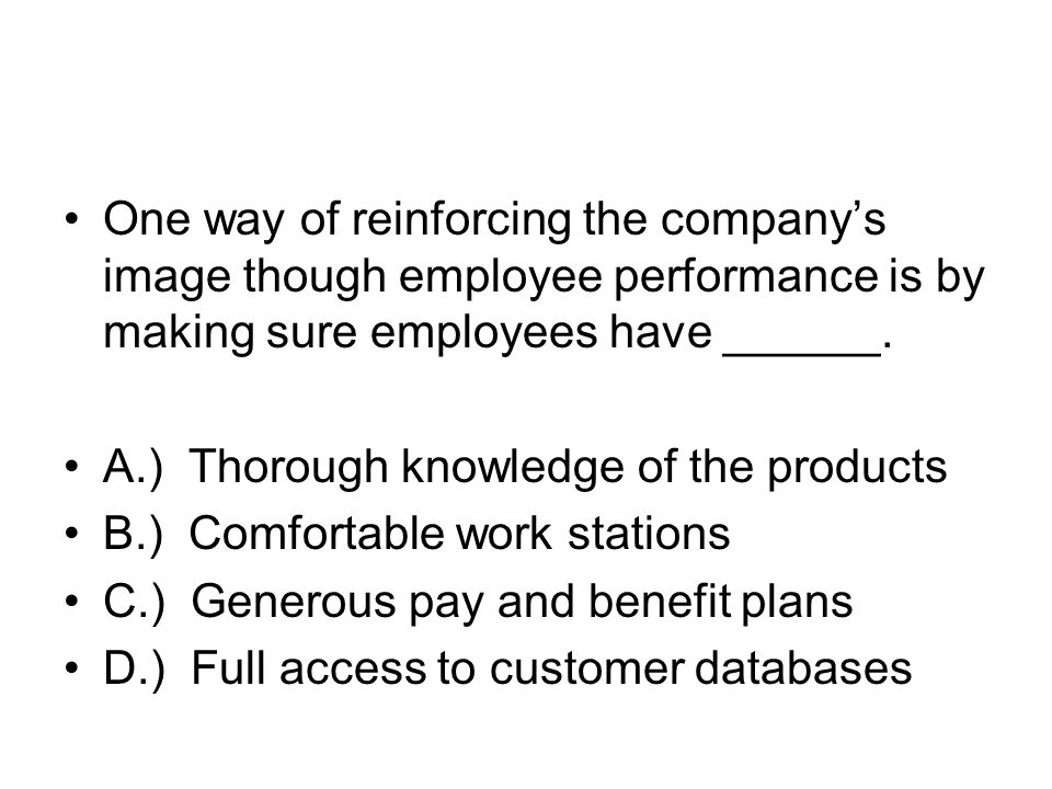 One way of reinforcing the companys image though employee performance is by making sure employees have ______. A.) Thorough knowledge of the products