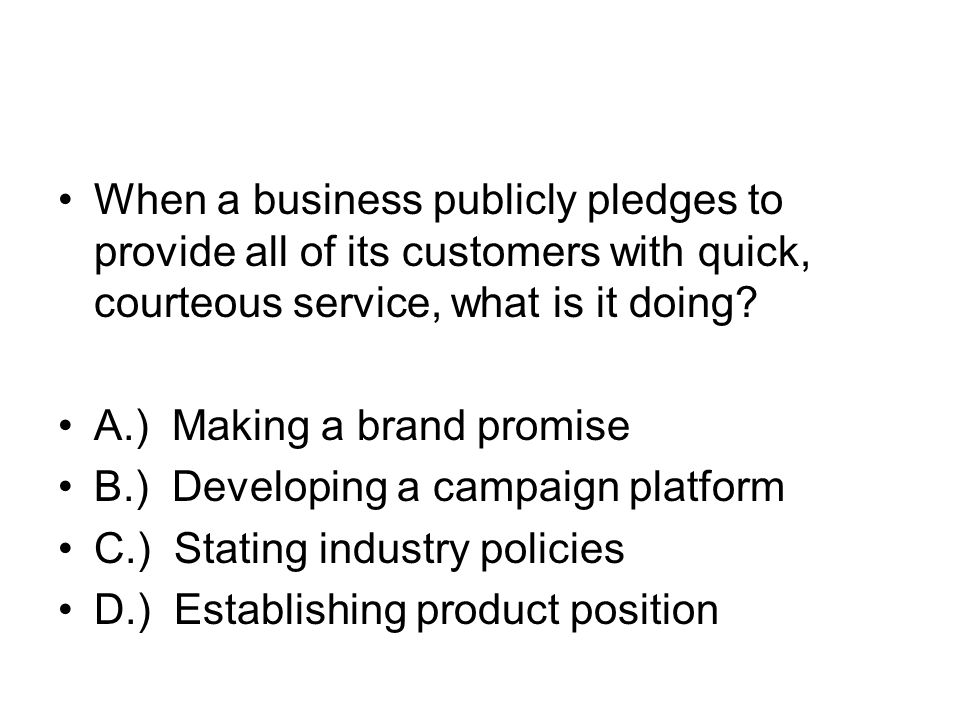 When a business publicly pledges to provide all of its customers with quick, courteous service, what is it doing? A.) Making a brand promise B.) Devel