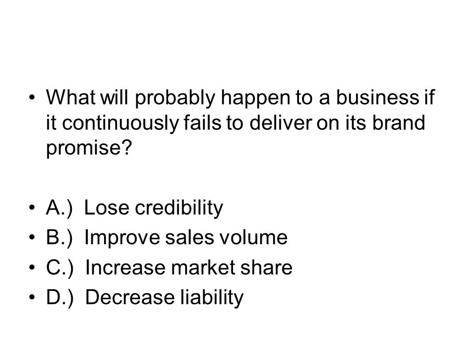 What will probably happen to a business if it continuously fails to deliver on its brand promise? A.) Lose credibility B.) Improve sales volume C.) In