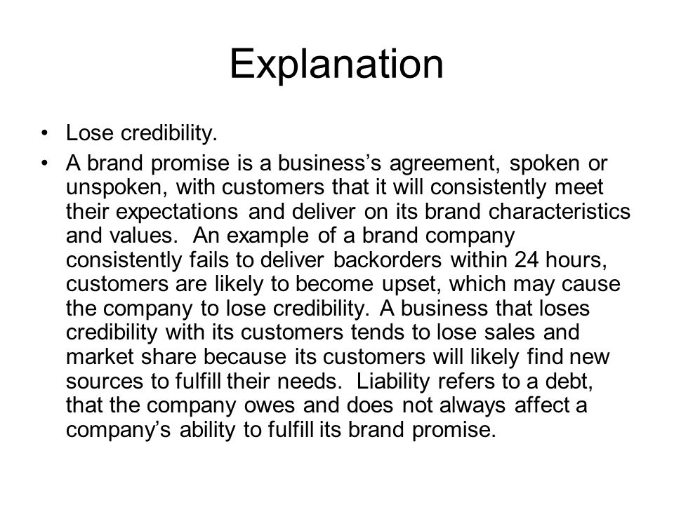 Explanation Lose credibility. A brand promise is a businesss agreement, spoken or unspoken, with customers that it will consistently meet their expect