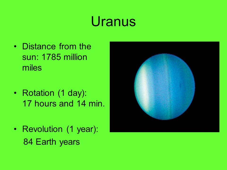 Uranus Distance from the sun: 1785 million miles Rotation (1 day): 17 hours and 14 min.