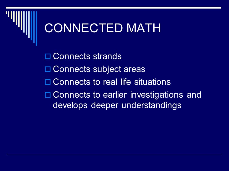CONNECTED MATH Connects strands Connects subject areas Connects to real life situations Connects to earlier investigations and develops deeper understandings