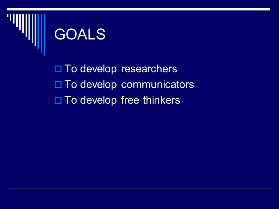 GOALS To develop researchers To develop communicators To develop free thinkers
