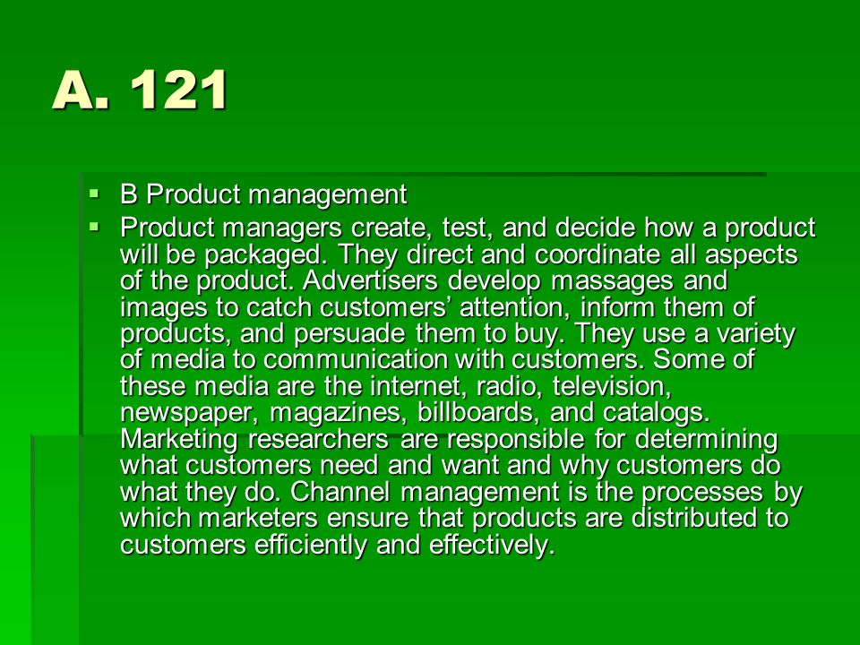 A. 121 B Product management B Product management Product managers create, test, and decide how a product will be packaged. They direct and coordinate