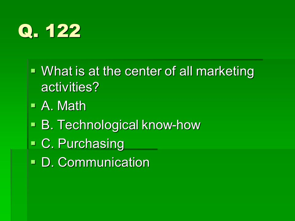 Q. 122 What is at the center of all marketing activities? What is at the center of all marketing activities? A. Math A. Math B. Technological know-how