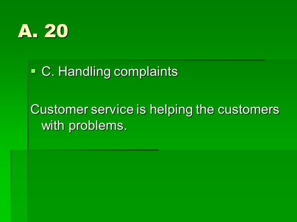 A. 20 C. Handling complaints C. Handling complaints Customer service is helping the customers with problems.