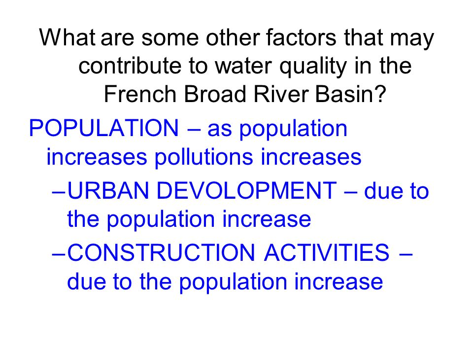What are some other factors that may contribute to water quality in the French Broad River Basin? POPULATION – as population increases pollutions incr