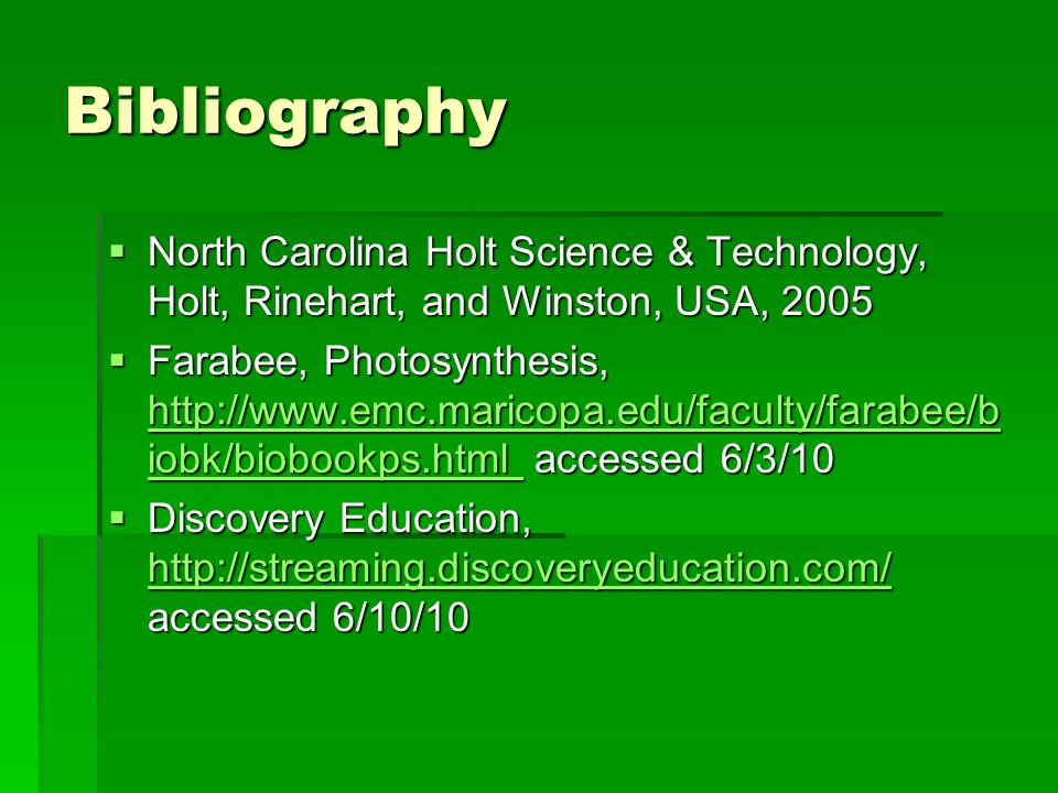 Bibliography North Carolina Holt Science & Technology, Holt, Rinehart, and Winston, USA, 2005 North Carolina Holt Science & Technology, Holt, Rinehart, and Winston, USA, 2005 Farabee, Photosynthesis, http://www.emc.maricopa.edu/faculty/farabee/b iobk/biobookps.html accessed 6/3/10 Farabee, Photosynthesis, http://www.emc.maricopa.edu/faculty/farabee/b iobk/biobookps.html accessed 6/3/10 http://www.emc.maricopa.edu/faculty/farabee/b iobk/biobookps.html http://www.emc.maricopa.edu/faculty/farabee/b iobk/biobookps.html Discovery Education, http://streaming.discoveryeducation.com/ accessed 6/10/10 Discovery Education, http://streaming.discoveryeducation.com/ accessed 6/10/10 http://streaming.discoveryeducation.com/