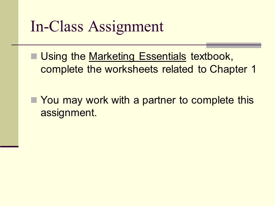 In-Class Assignment Using the Marketing Essentials textbook, complete the worksheets related to Chapter 1 You may work with a partner to complete this