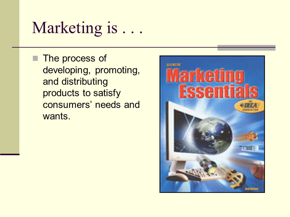 Marketing is... The process of developing, promoting, and distributing products to satisfy consumers needs and wants.