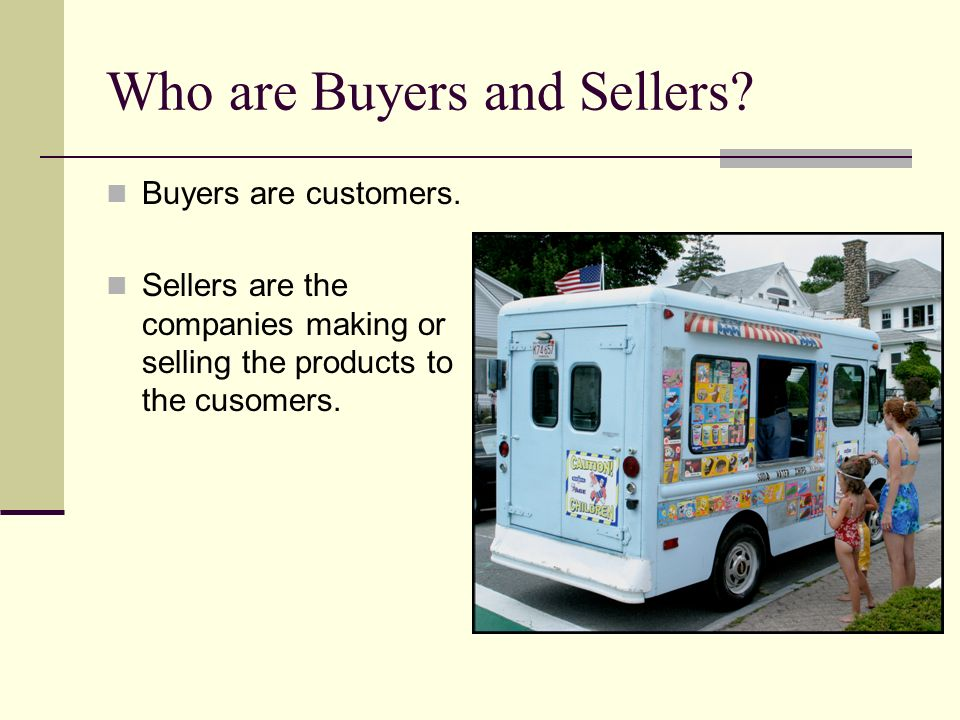Who are Buyers and Sellers? Buyers are customers. Sellers are the companies making or selling the products to the cusomers.