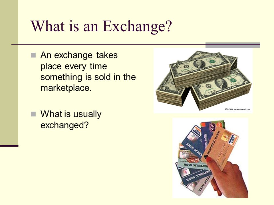 What is an Exchange? An exchange takes place every time something is sold in the marketplace. What is usually exchanged?