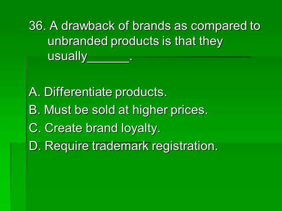 36. A drawback of brands as compared to unbranded products is that they usually______. A. Differentiate products. B. Must be sold at higher prices. C.