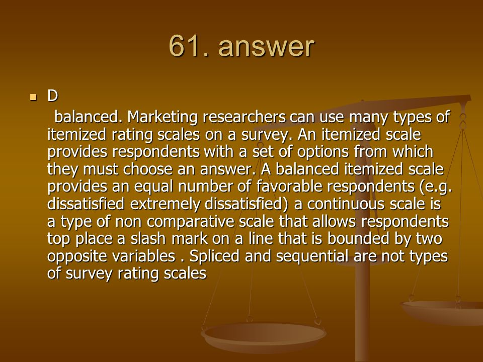 61. answer D balanced. Marketing researchers can use many types of itemized rating scales on a survey. An itemized scale provides respondents with a s