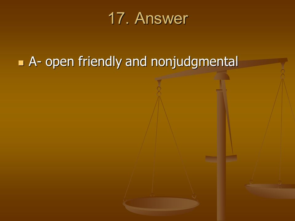 17. Answer A- open friendly and nonjudgmental A- open friendly and nonjudgmental