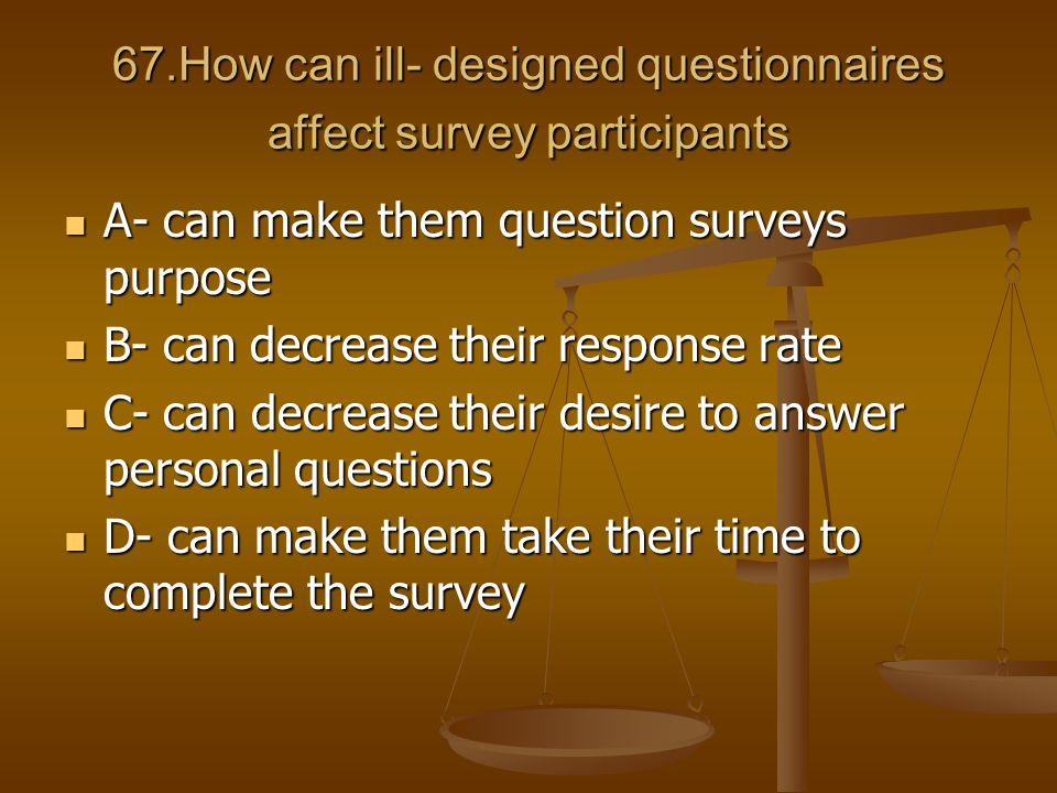 67.How can ill- designed questionnaires affect survey participants A- can make them question surveys purpose A- can make them question surveys purpose