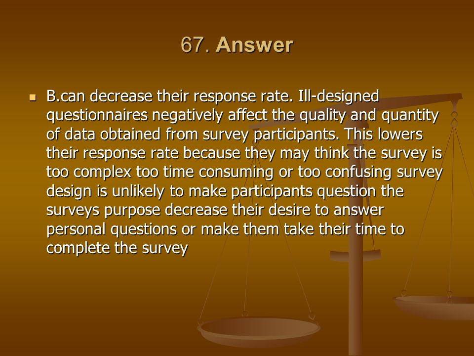 67. Answer B.can decrease their response rate. Ill-designed questionnaires negatively affect the quality and quantity of data obtained from survey par
