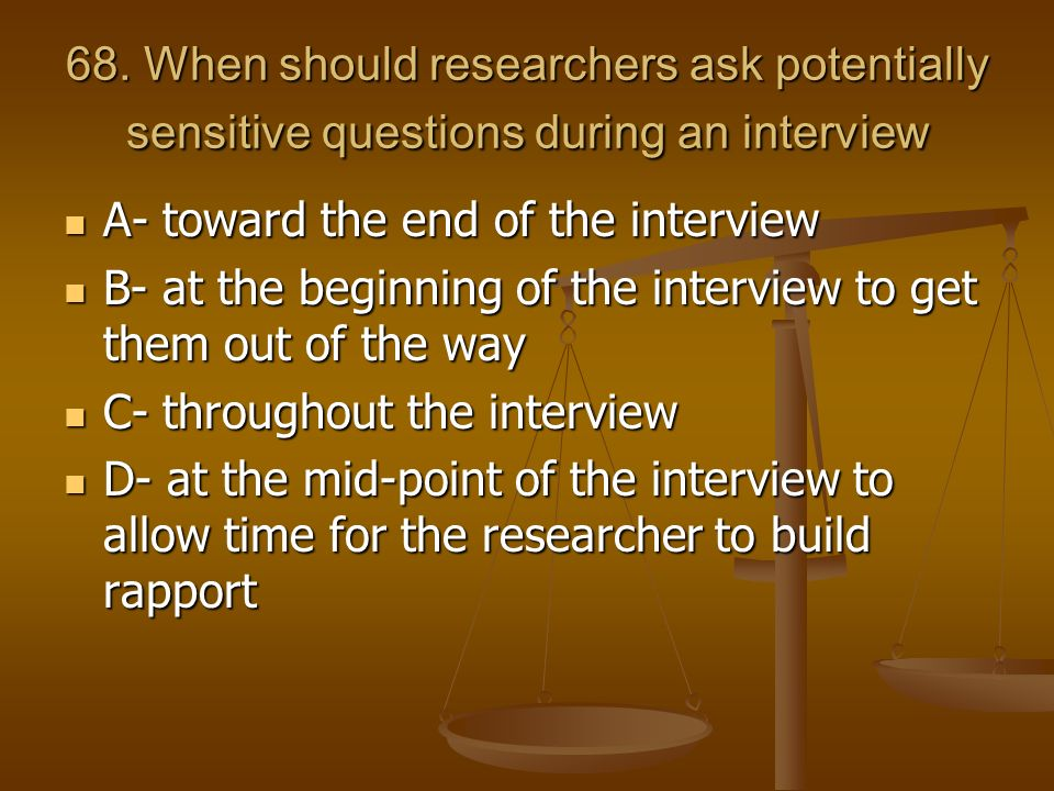 68. When should researchers ask potentially sensitive questions during an interview A- toward the end of the interview A- toward the end of the interv