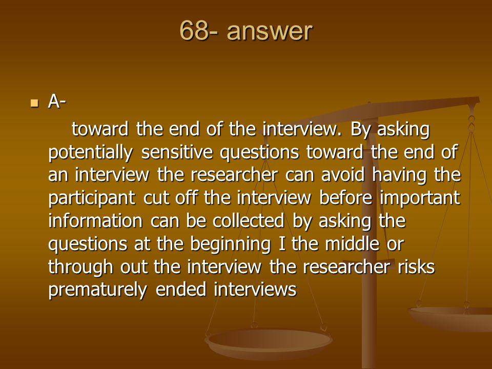68- answer A- A- toward the end of the interview. By asking potentially sensitive questions toward the end of an interview the researcher can avoid ha