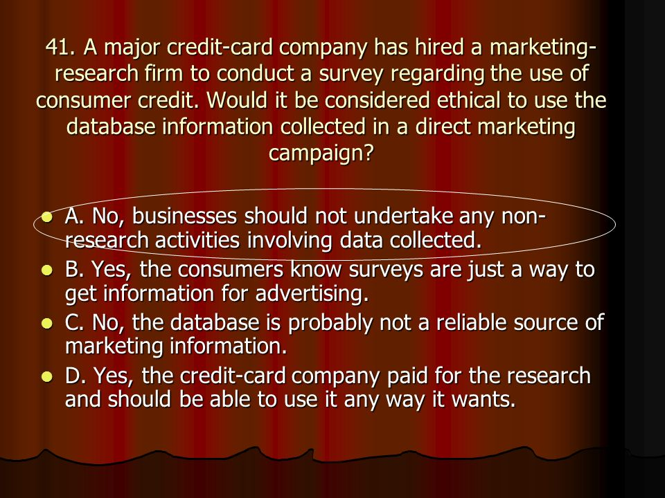 41. A major credit-card company has hired a marketing- research firm to conduct a survey regarding the use of consumer credit. Would it be considered