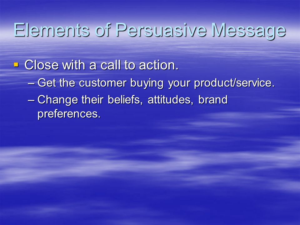 Elements of Persuasive Message Close with a call to action. Close with a call to action. –Get the customer buying your product/service. –Change their