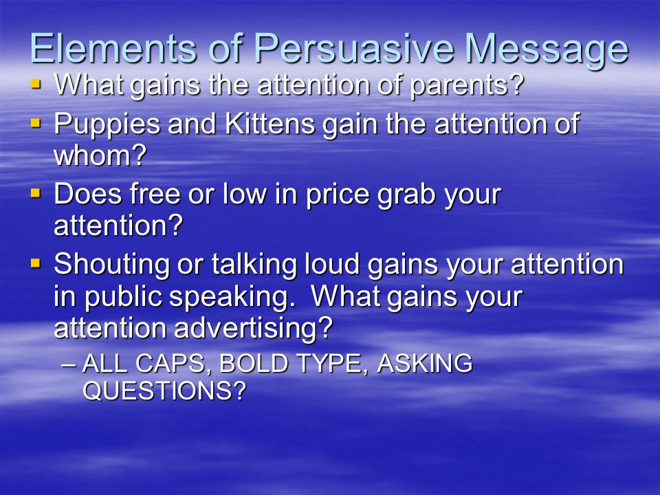 Elements of Persuasive Message What gains the attention of parents? What gains the attention of parents? Puppies and Kittens gain the attention of who