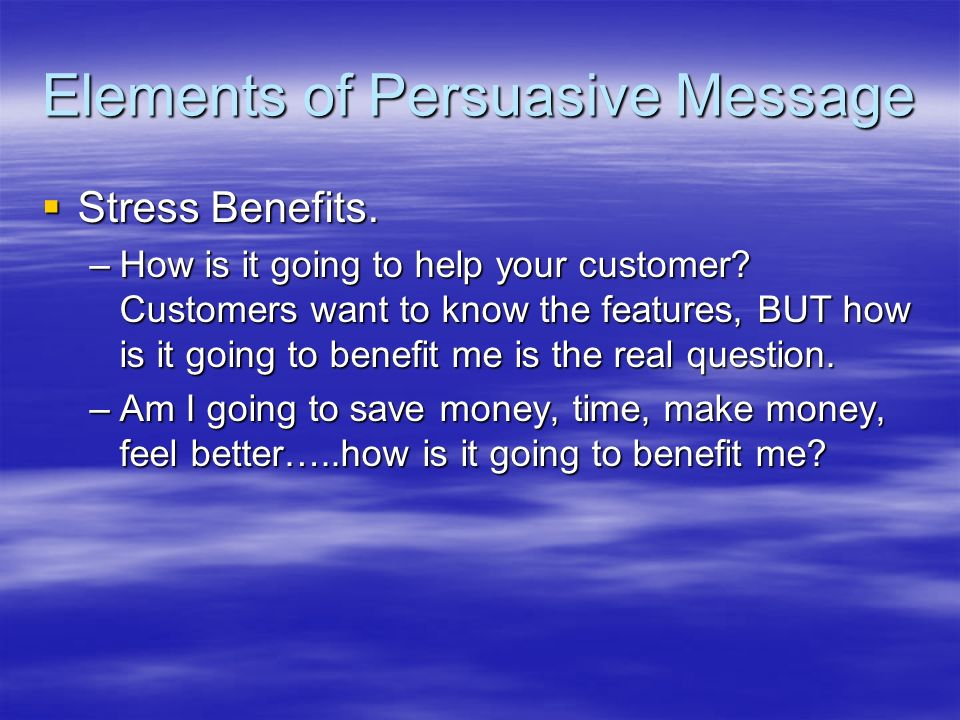 Elements of Persuasive Message Stress Benefits. Stress Benefits. –How is it going to help your customer? Customers want to know the features, BUT how
