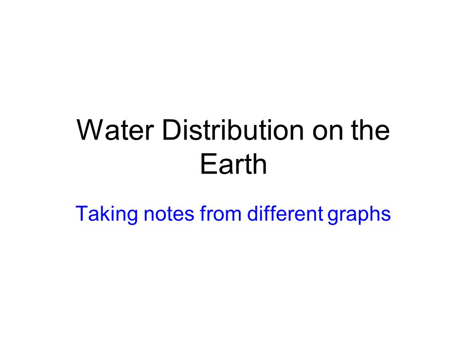 Water Distribution on the Earth Taking notes from different graphs