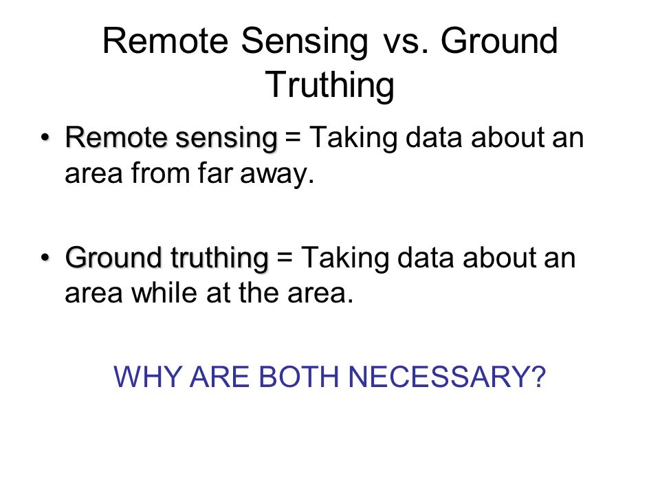 Remote Sensing vs. Ground Truthing Remote sensingRemote sensing = Taking data about an area from far away. Ground truthingGround truthing = Taking dat