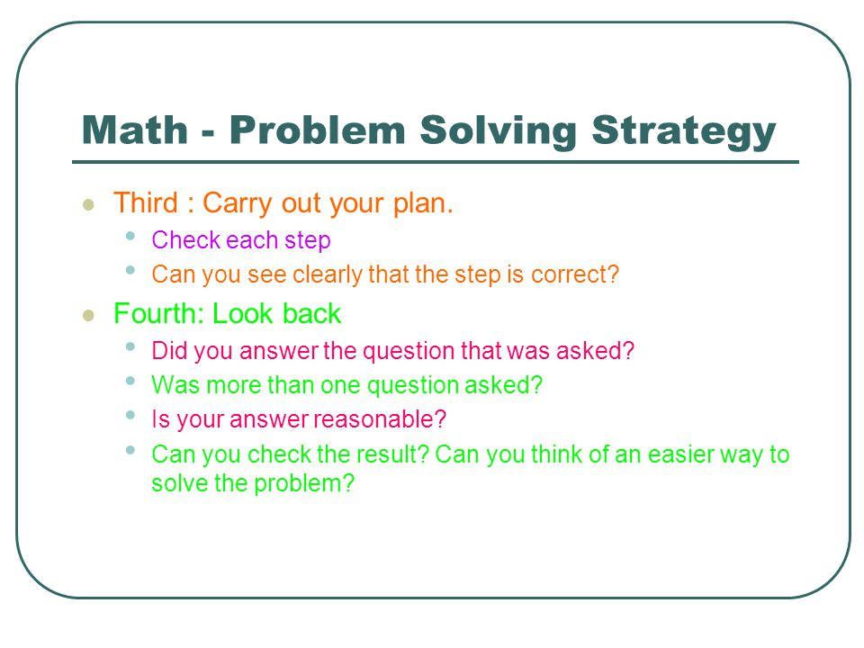 Math - Problem Solving Strategy Third : Carry out your plan. Check each step Can you see clearly that the step is correct? Fourth: Look back Did you a