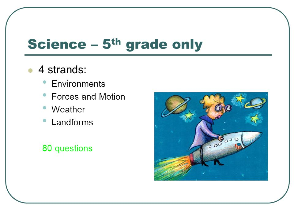 Science – 5 th grade only 4 strands: Environments Forces and Motion Weather Landforms 80 questions