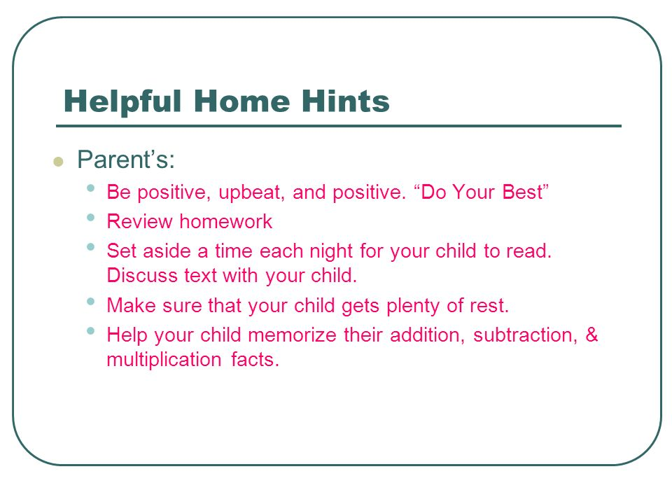 Helpful Home Hints Parents: Be positive, upbeat, and positive. Do Your Best Review homework Set aside a time each night for your child to read. Discus