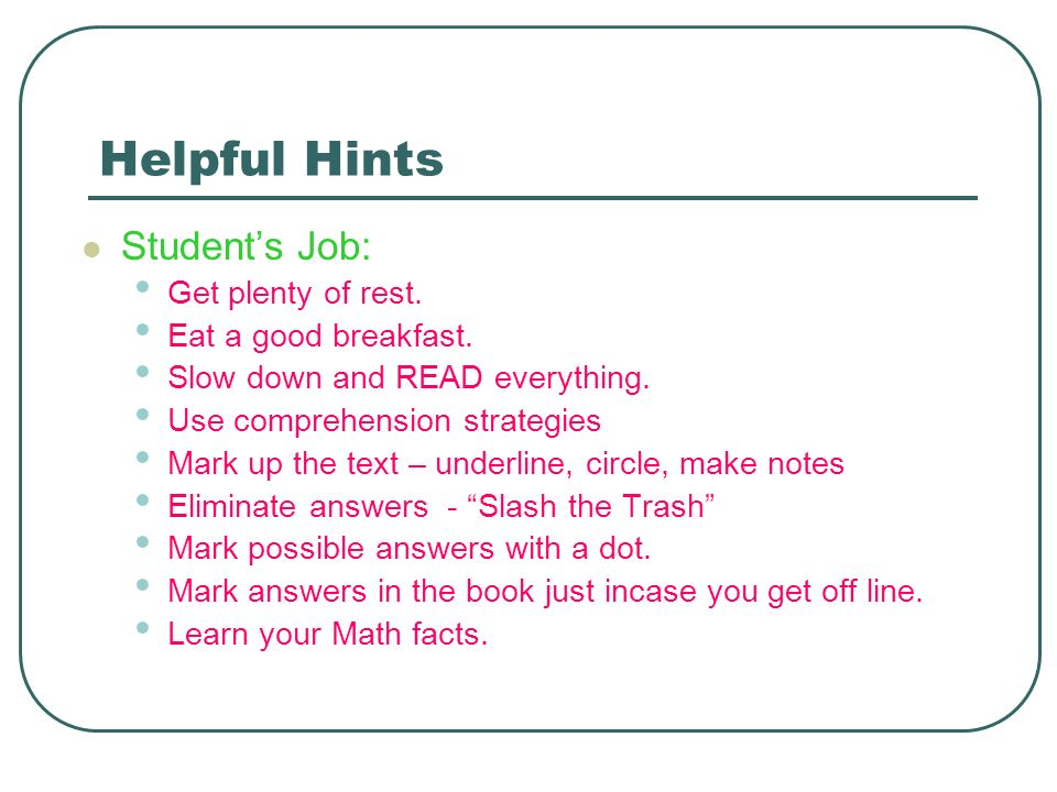 Helpful Hints Students Job: Get plenty of rest. Eat a good breakfast. Slow down and READ everything. Use comprehension strategies Mark up the text – u
