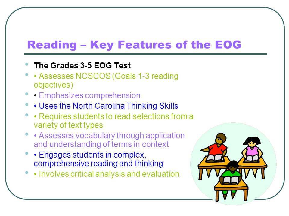 Reading – Key Features of the EOG The Grades 3-5 EOG Test Assesses NCSCOS (Goals 1-3 reading objectives) Emphasizes comprehension Uses the North Carol