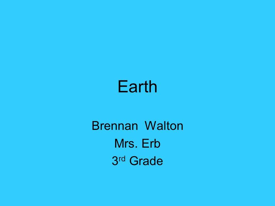 Earth Brennan Walton Mrs. Erb 3 rd Grade