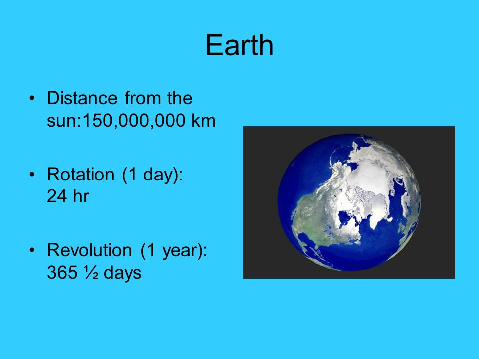 Earth Distance from the sun:150,000,000 km Rotation (1 day): 24 hr Revolution (1 year): 365 ½ days