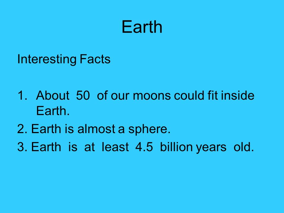 Earth Interesting Facts 1.About 50 of our moons could fit inside Earth.