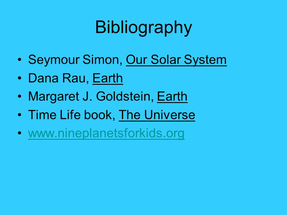 Bibliography Seymour Simon, Our Solar System Dana Rau, Earth Margaret J.